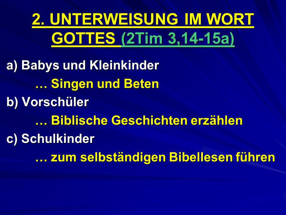 2. UNTERWEISUNG IM WORT GOTTES (2Tim 3,14-15a) a) Babys und Kleinkinder … Singen und Beten b) Vorschüler … Biblische Geschichten erzählen c) Schulkind