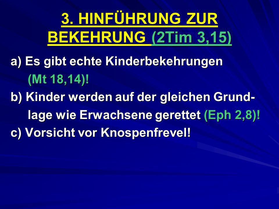 3. HINFÜHRUNG ZUR BEKEHRUNG (2Tim 3,15) a) Es gibt echte Kinderbekehrungen (Mt 18,14)! (Mt 18,14)! b) Kinder werden auf der gleichen Grund- lage wie E