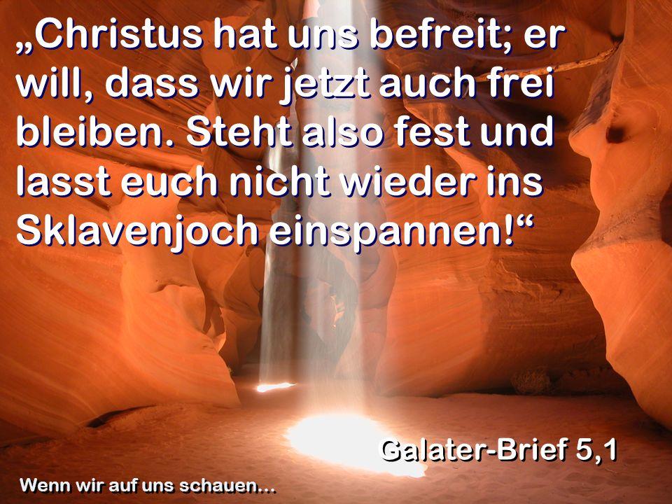 Christus hat uns befreit; er will, dass wir jetzt auch frei bleiben. Steht also fest und lasst euch nicht wieder ins Sklavenjoch einspannen! Galater-B