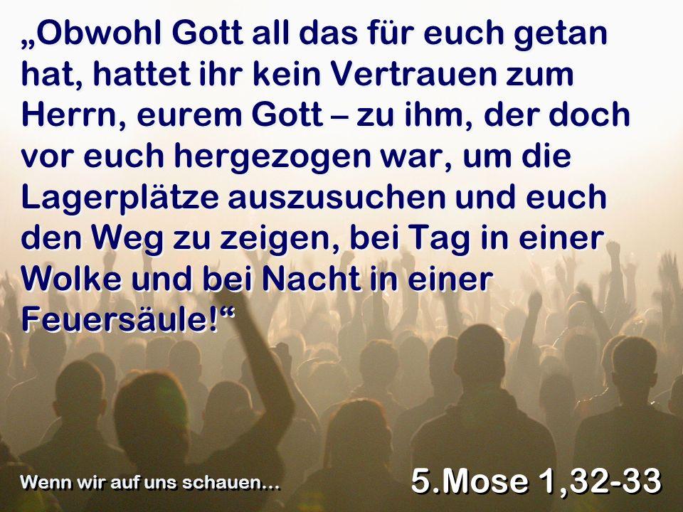 Obwohl Gott all das für euch getan hat, hattet ihr kein Vertrauen zum Herrn, eurem Gott – zu ihm, der doch vor euch hergezogen war, um die Lagerplätze