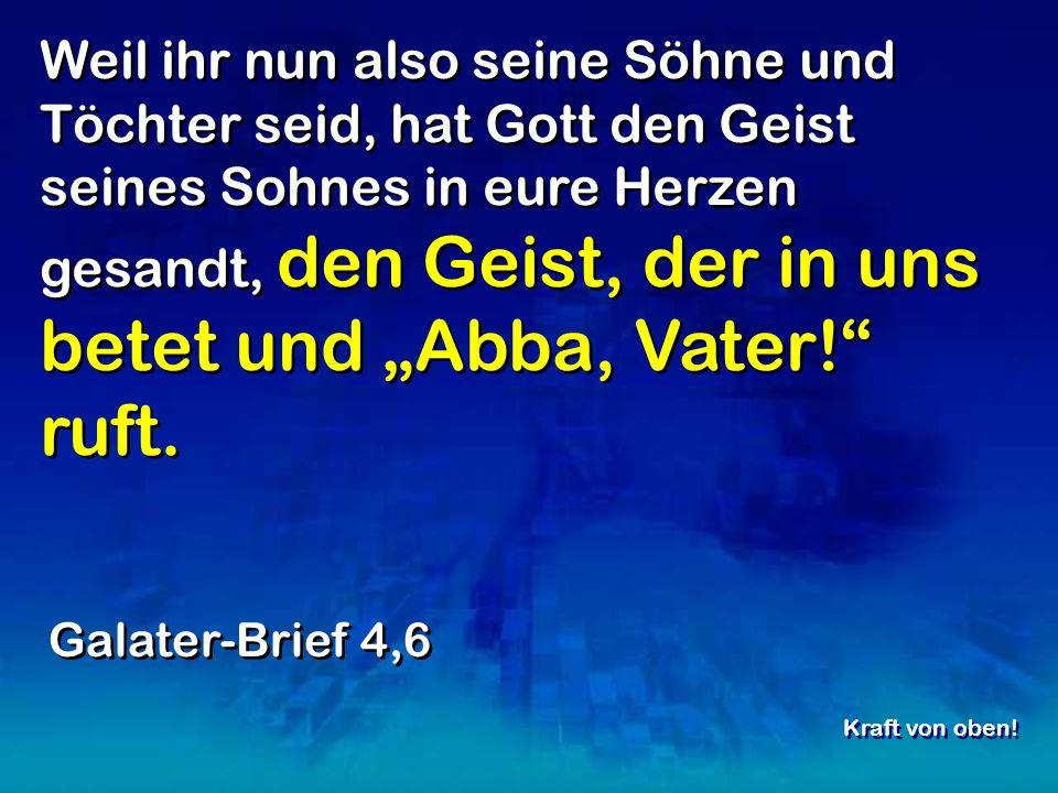 Weil ihr nun also seine Söhne und Töchter seid, hat Gott den Geist seines Sohnes in eure Herzen gesandt, den Geist, der in uns betet und Abba, Vater.