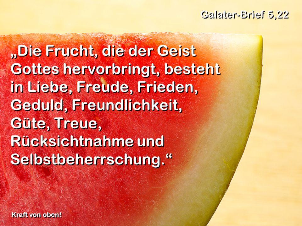 Die Frucht, die der Geist Gottes hervorbringt, besteht in Liebe, Freude, Frieden, Geduld, Freundlichkeit, Güte, Treue, Rücksichtnahme und Selbstbeherrschung.