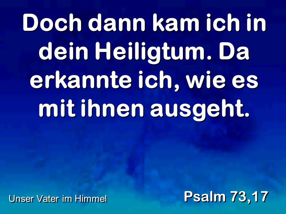Doch dann kam ich in dein Heiligtum. Da erkannte ich, wie es mit ihnen ausgeht. Psalm 73,17 Unser Vater im Himmel