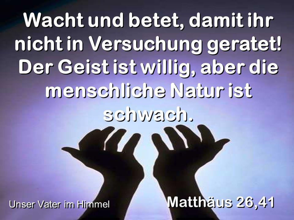 Wacht und betet, damit ihr nicht in Versuchung geratet! Der Geist ist willig, aber die menschliche Natur ist schwach. Matthäus 26,41 Unser Vater im Hi