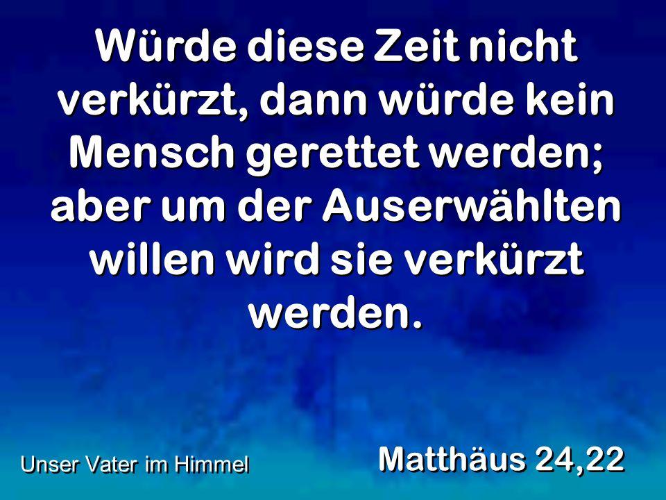 Würde diese Zeit nicht verkürzt, dann würde kein Mensch gerettet werden; aber um der Auserwählten willen wird sie verkürzt werden. Matthäus 24,22 Unse