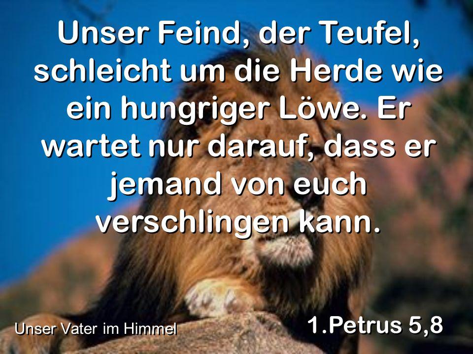 Unser Feind, der Teufel, schleicht um die Herde wie ein hungriger Löwe. Er wartet nur darauf, dass er jemand von euch verschlingen kann. 1.Petrus 5,8