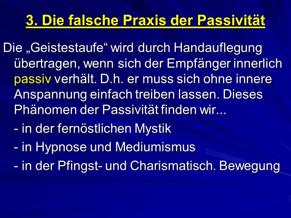 3. Die falsche Praxis der Passivität Die Geistestaufe wird durch Handauflegung übertragen, wenn sich der Empfänger innerlich passiv verhält. D.h. er m
