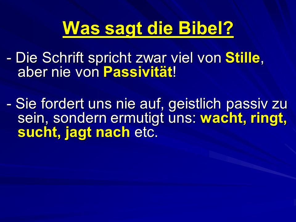 Was sagt die Bibel? - Die Schrift spricht zwar viel von Stille, aber nie von Passivität! - Sie fordert uns nie auf, geistlich passiv zu sein, sondern
