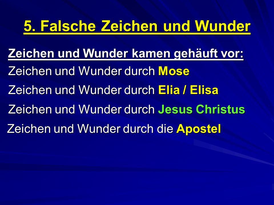 5. Falsche Zeichen und Wunder Zeichen und Wunder kamen gehäuft vor: Zeichen und Wunder durch Mose Zeichen und Wunder durch Elia / Elisa Zeichen und Wu