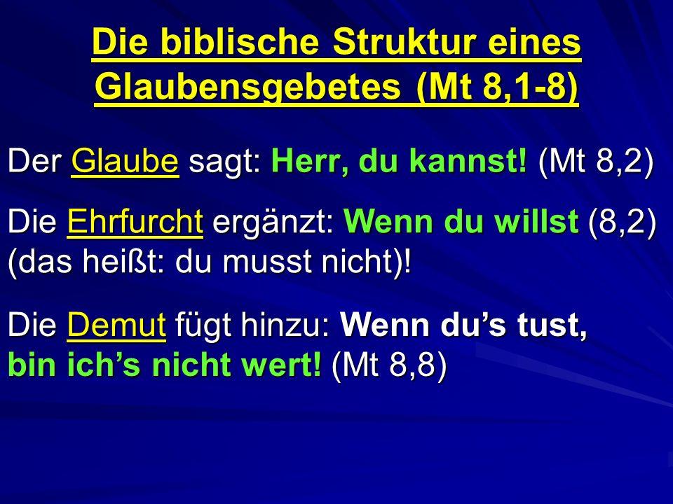 Die biblische Struktur eines Glaubensgebetes (Mt 8,1-8) Der Glaube sagt: Herr, du kannst! (Mt 8,2) Die Ehrfurcht ergänzt: Wenn du willst (8,2) (das he
