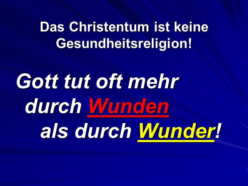 Das Christentum ist keine Gesundheitsreligion! Gott tut oft mehr durch Wunden als durch Wunder!
