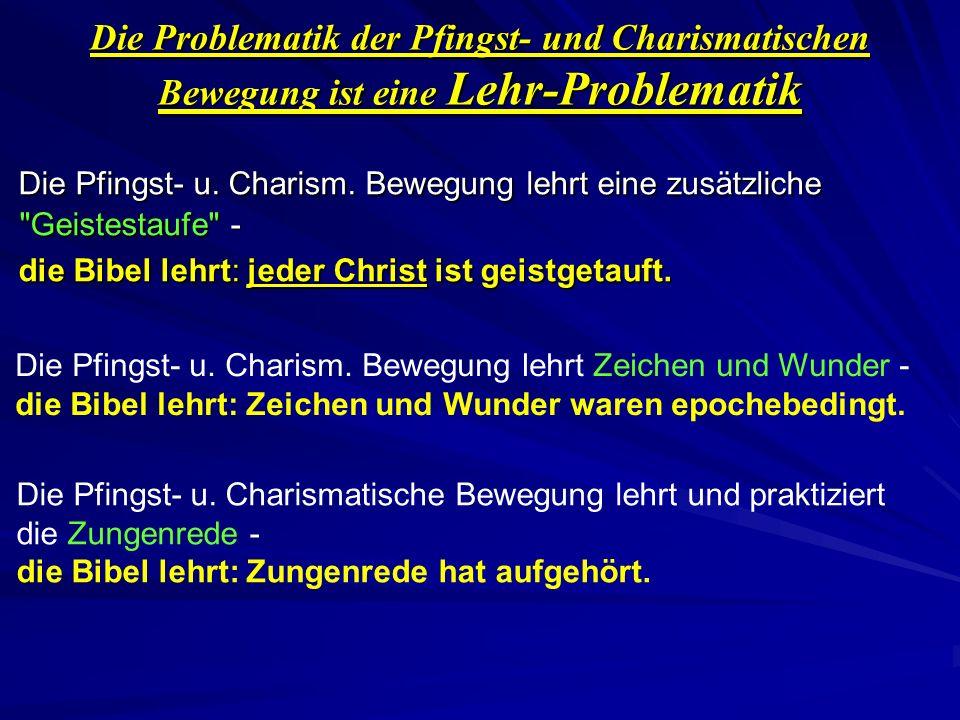 Die Problematik der Pfingst- und Charismatischen Bewegung ist eine Lehr-Problematik Die Pfingst- u. Charism. Bewegung lehrt eine zusätzliche