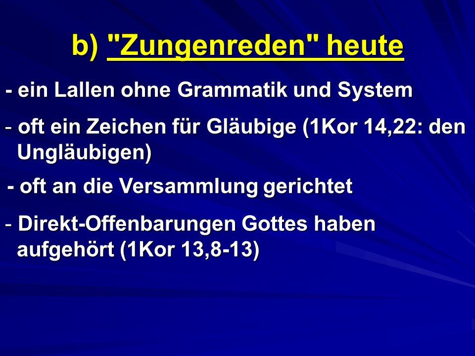 b) Zungenreden heute - ein Lallen ohne Grammatik und System - o- o- o- oft ein Zeichen für Gläubige (1Kor 14,22: den Ungläubigen) - oft an die Versammlung gerichtet - D- D- D- Direkt-Offenbarungen Gottes haben aufgehört (1Kor 13,8-13)