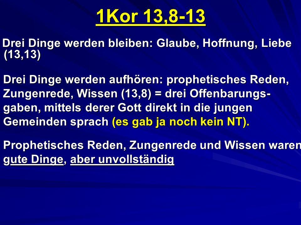 1Kor 13,8-13 Drei Dinge werden bleiben: Glaube, Hoffnung, Liebe (13,13) Drei Dinge werden aufhören: prophetisches Reden, Zungenrede, Wissen (13,8) = drei Offenbarungs- gaben, mittels derer Gott direkt in die jungen Gemeinden sprach (es gab ja noch kein NT).