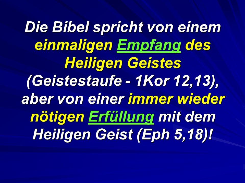 Die Bibel spricht von einem einmaligen Empfang des Heiligen Geistes (Geistestaufe - 1Kor 12,13), aber von einer immer wieder nötigen Erfüllung mit dem