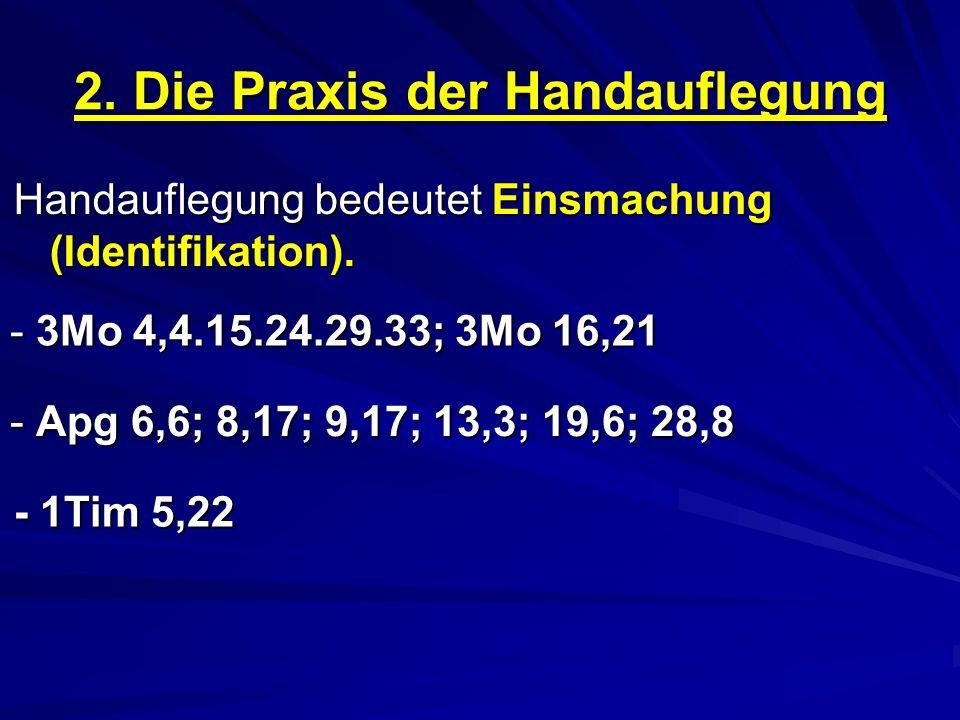 2. Die Praxis der Handauflegung Handauflegung bedeutet Einsmachung (Identifikation). - 3Mo 4,4.15.24.29.33; 3Mo 16,21 - Apg 6,6; 8,17; 9,17; 13,3; 19,