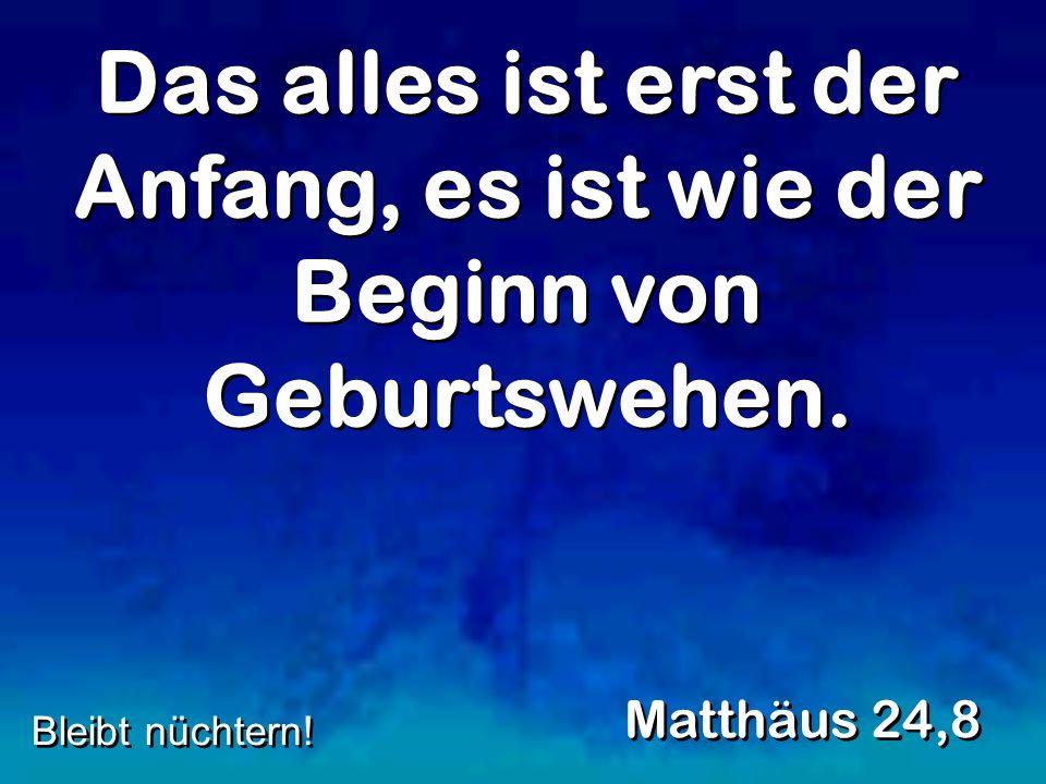 Das alles ist erst der Anfang, es ist wie der Beginn von Geburtswehen. Matthäus 24,8 Bleibt nüchtern!