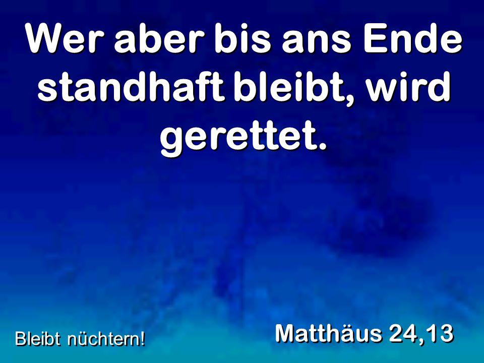 Wer aber bis ans Ende standhaft bleibt, wird gerettet. Matthäus 24,13 Bleibt nüchtern!