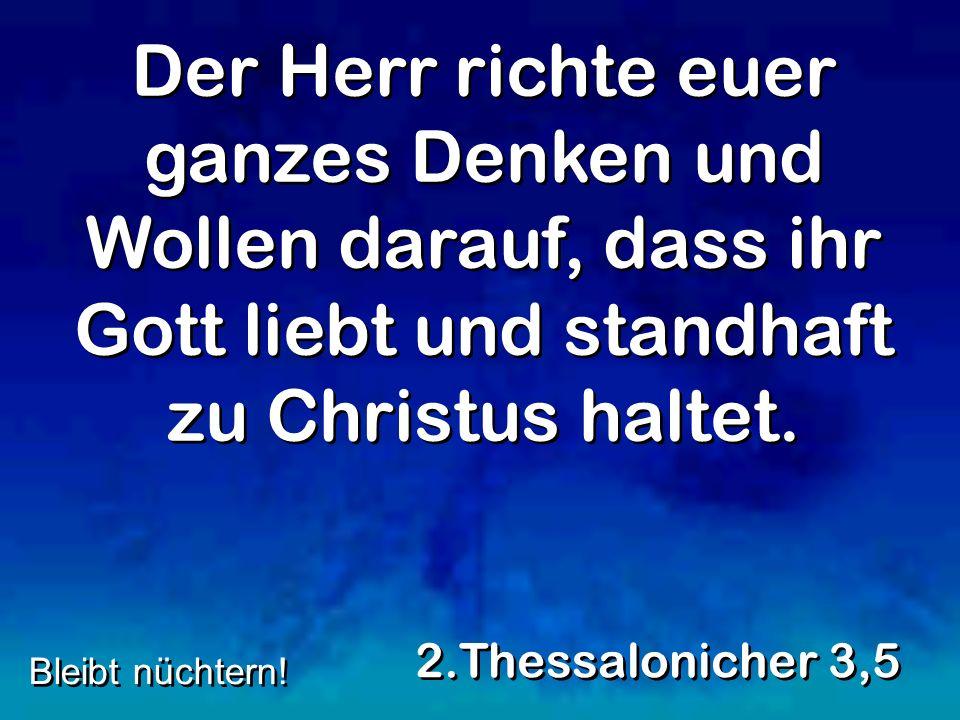 Der Herr richte euer ganzes Denken und Wollen darauf, dass ihr Gott liebt und standhaft zu Christus haltet. 2.Thessalonicher 3,5 Bleibt nüchtern!