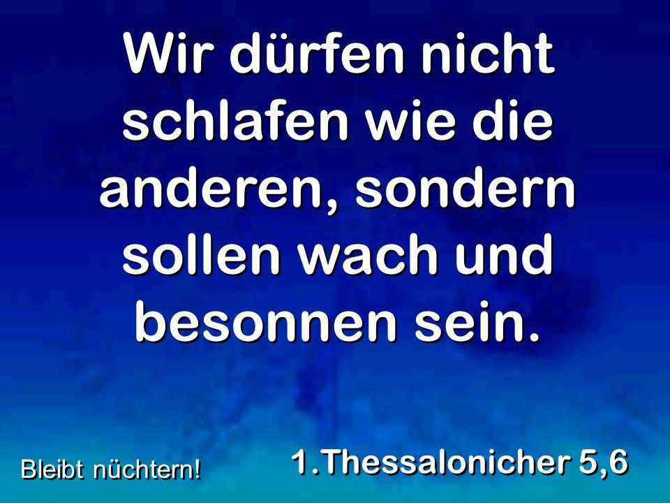 Wir dürfen nicht schlafen wie die anderen, sondern sollen wach und besonnen sein. 1.Thessalonicher 5,6 Bleibt nüchtern!