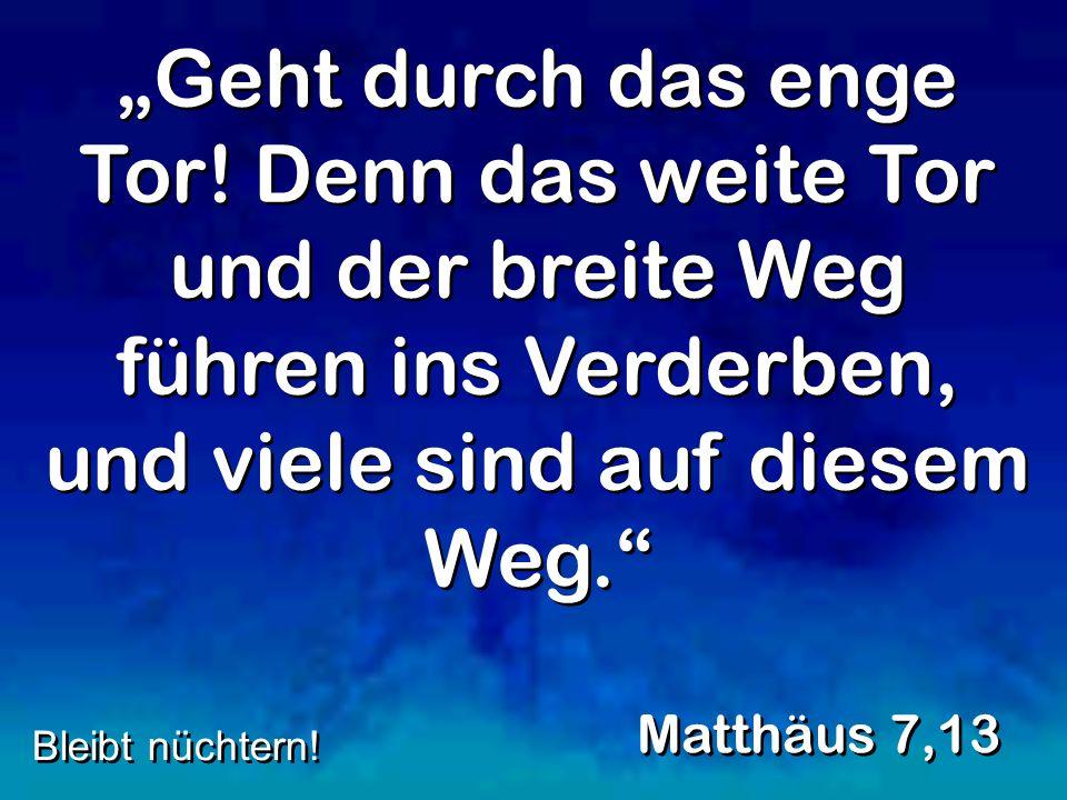Geht durch das enge Tor! Denn das weite Tor und der breite Weg führen ins Verderben, und viele sind auf diesem Weg. Matthäus 7,13 Bleibt nüchtern!