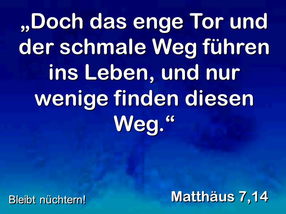 Doch das enge Tor und der schmale Weg führen ins Leben, und nur wenige finden diesen Weg. Matthäus 7,14 Bleibt nüchtern!
