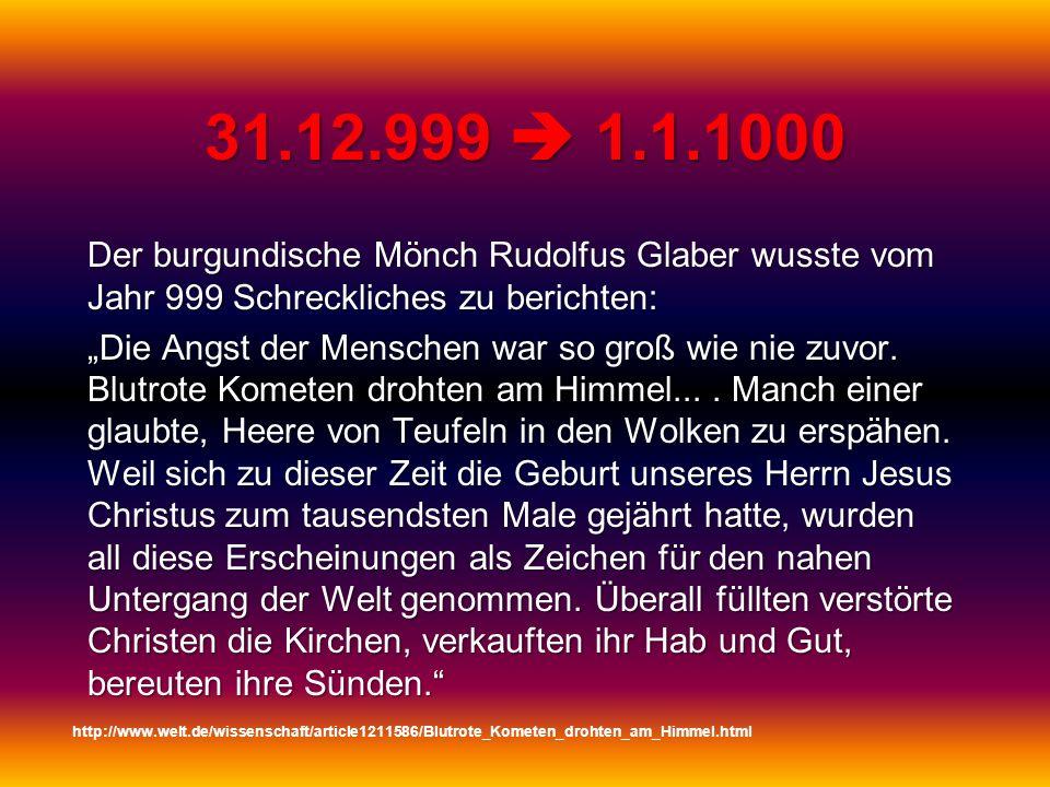 31.12.999 1.1.1000 Der burgundische Mönch Rudolfus Glaber wusste vom Jahr 999 Schreckliches zu berichten: Die Angst der Menschen war so groß wie nie z
