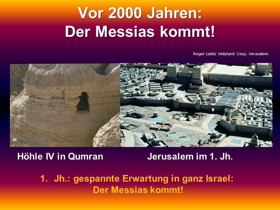 Vor 2000 Jahren: Der Messias kommt! Roger Liebi/ Holyland Corp. Jerusalem RL Höhle IV in QumranJerusalem im 1. Jh. 1.Jh.: gespannte Erwartung in ganz