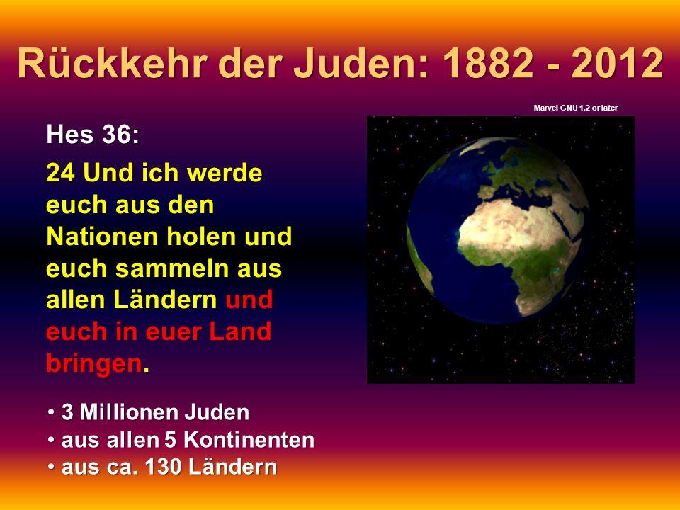 Rückkehr der Juden: 1882 - 2012 Hes 36: 24 Und ich werde euch aus den Nationen holen und euch sammeln aus allen Ländern und euch in euer Land bringen.