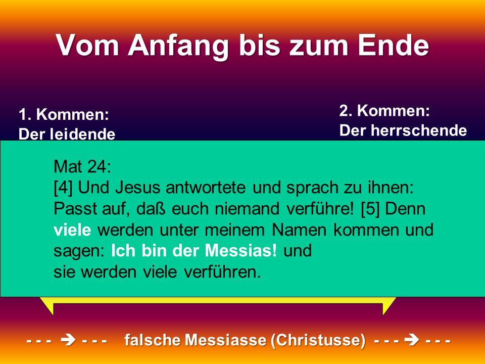 1. Kommen: Der leidende Messias 2. Kommen: Der herrschende Messias Vom Anfang bis zum Ende - - - - - - falsche Messiasse (Christusse) - - - - - - Mat