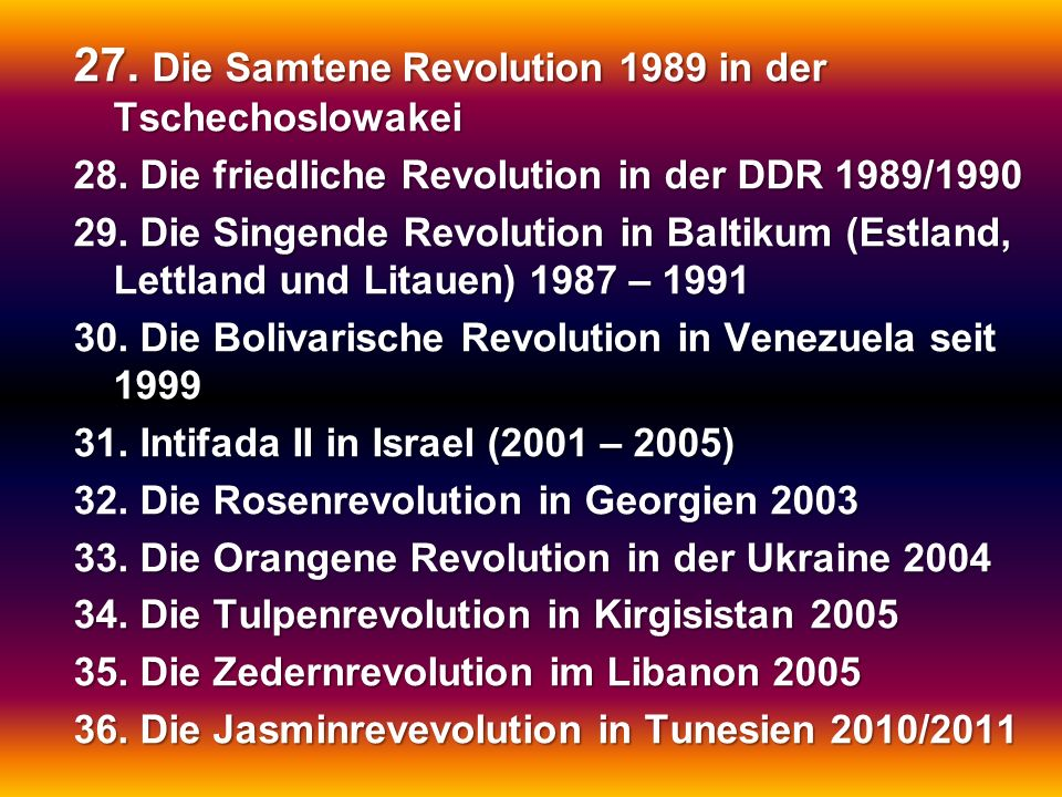 27. Die Samtene Revolution 1989 in der Tschechoslowakei 28. Die friedliche Revolution in der DDR 1989/1990 29. Die Singende Revolution in Baltikum (Es