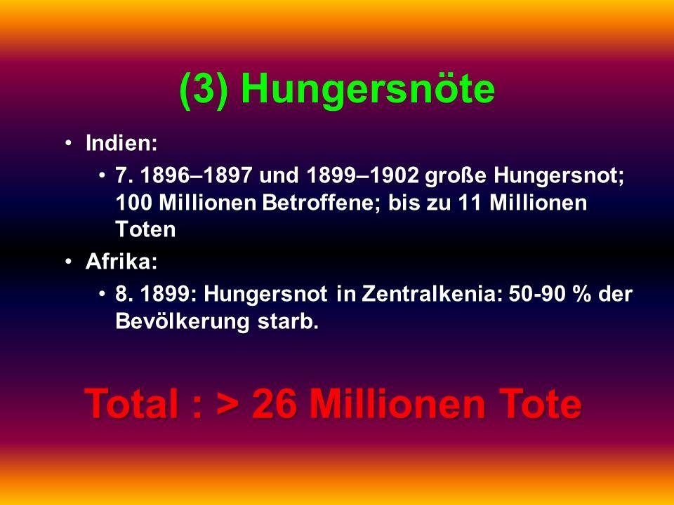 (3) Hungersnöte Indien:Indien: 7. 1896–1897 und 1899–1902 große Hungersnot; 100 Millionen Betroffene; bis zu 11 Millionen Toten7. 1896–1897 und 1899–1