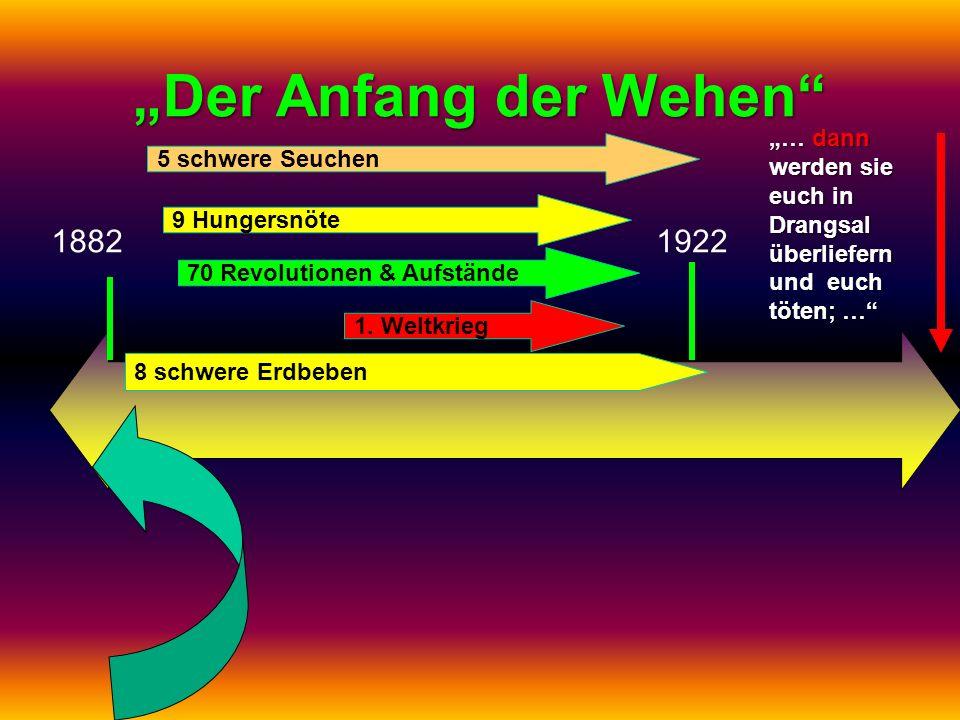 Der Anfang der Wehen 18821922 1. Weltkrieg 70 Revolutionen & Aufstände 9 Hungersnöte 5 schwere Seuchen 8 schwere Erdbeben … dann werden sie euch in Dr