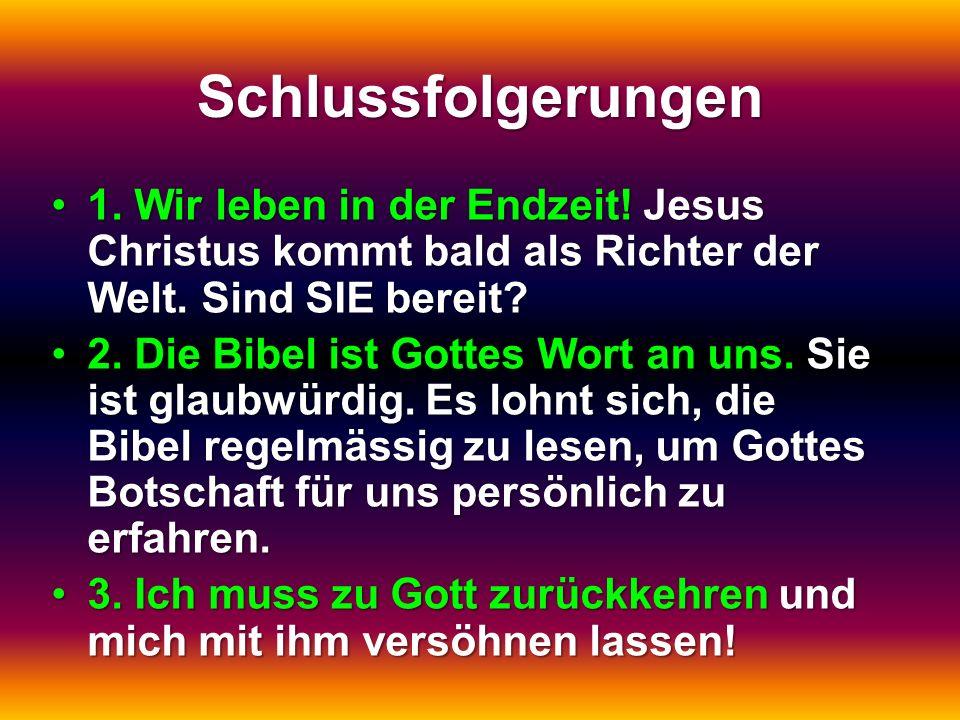 Schlussfolgerungen 1. Wir leben in der Endzeit! Jesus Christus kommt bald als Richter der Welt. Sind SIE bereit?1. Wir leben in der Endzeit! Jesus Chr