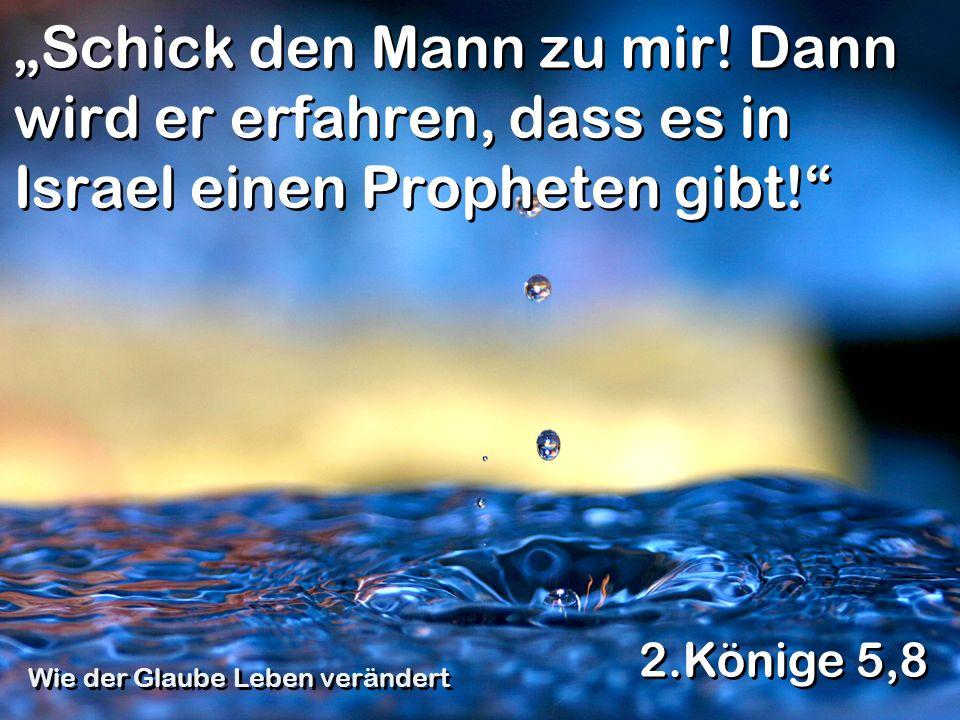Schick den Mann zu mir! Dann wird er erfahren, dass es in Israel einen Propheten gibt! 2.Könige 5,8 Wie der Glaube Leben verändert