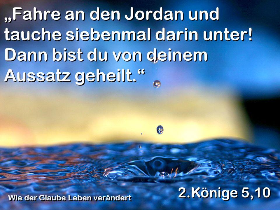 Fahre an den Jordan und tauche siebenmal darin unter! Dann bist du von deinem Aussatz geheilt. 2.Könige 5,10 Wie der Glaube Leben verändert