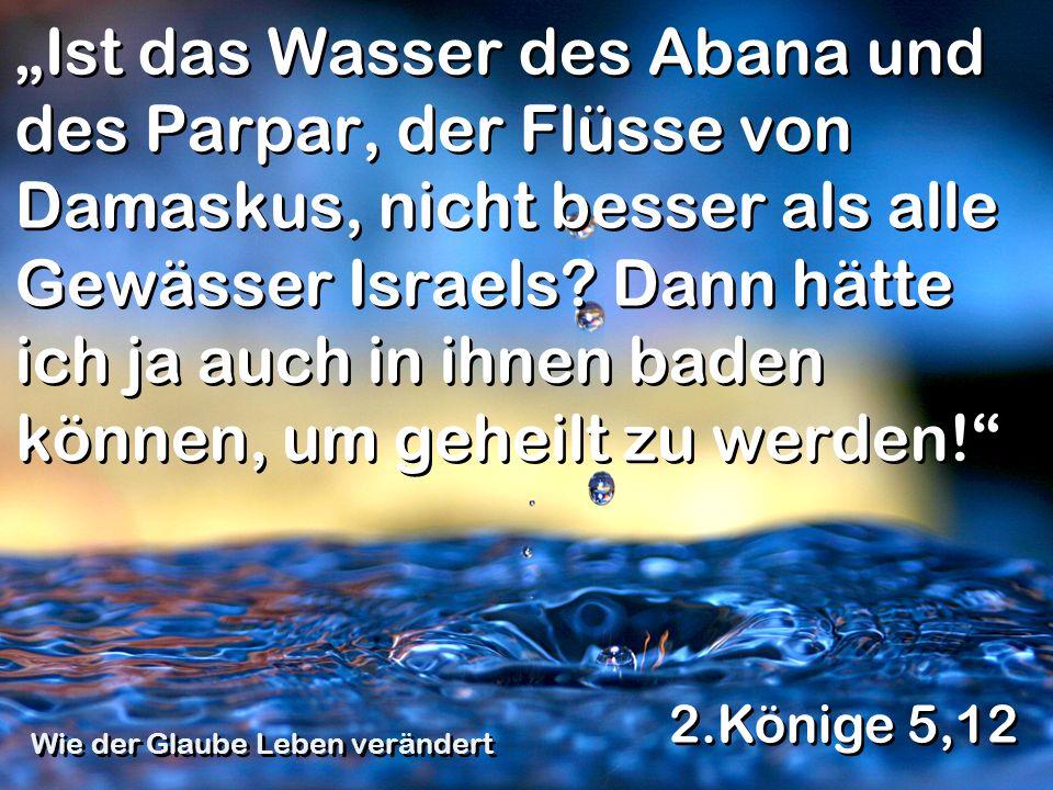 Ist das Wasser des Abana und des Parpar, der Flüsse von Damaskus, nicht besser als alle Gewässer Israels? Dann hätte ich ja auch in ihnen baden können