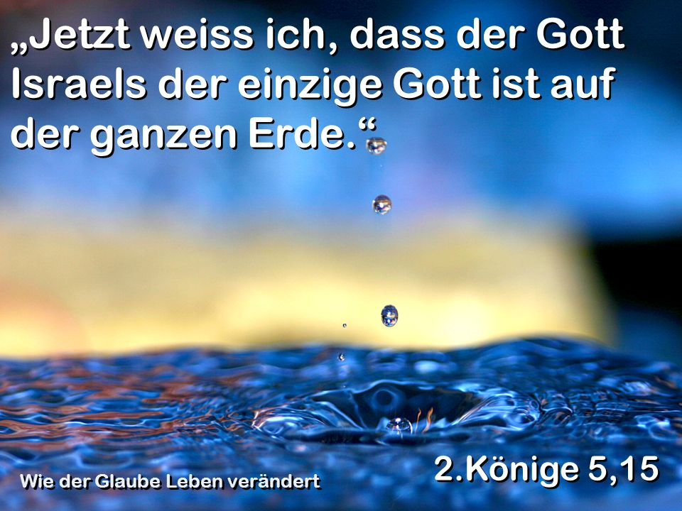 Jetzt weiss ich, dass der Gott Israels der einzige Gott ist auf der ganzen Erde. 2.Könige 5,15 Wie der Glaube Leben verändert