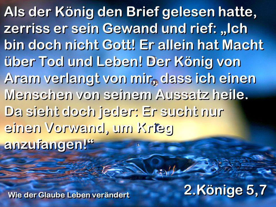 Als der König den Brief gelesen hatte, zerriss er sein Gewand und rief: Ich bin doch nicht Gott! Er allein hat Macht über Tod und Leben! Der König von
