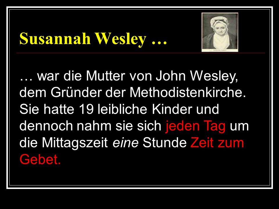 Susannah Wesley … … war die Mutter von John Wesley, dem Gründer der Methodistenkirche. Sie hatte 19 leibliche Kinder und dennoch nahm sie sich jeden T