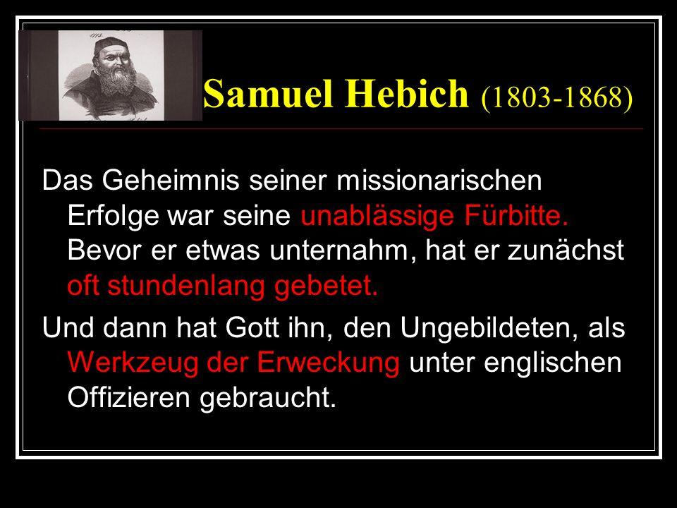 Samuel Hebich (1803-1868) Das Geheimnis seiner missionarischen Erfolge war seine unablässige Fürbitte. Bevor er etwas unternahm, hat er zunächst oft s