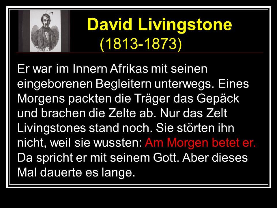 David Livingstone (1813-1873) Er war im Innern Afrikas mit seinen eingeborenen Begleitern unterwegs. Eines Morgens packten die Träger das Gepäck und b