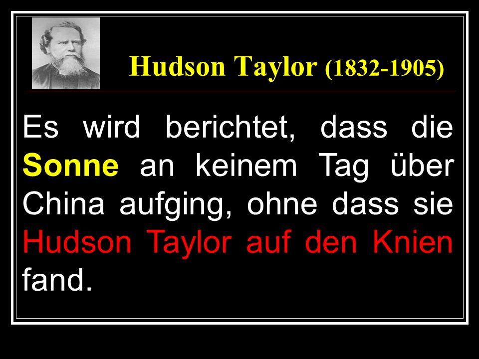 Hudson Taylor (1832-1905) Es wird berichtet, dass die Sonne an keinem Tag über China aufging, ohne dass sie Hudson Taylor auf den Knien fand.