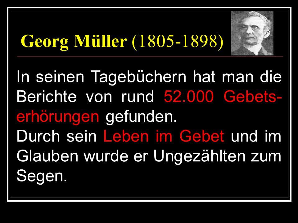 Georg Müller (1805-1898) In seinen Tagebüchern hat man die Berichte von rund 52.000 Gebets- erhörungen gefunden. Durch sein Leben im Gebet und im Glau