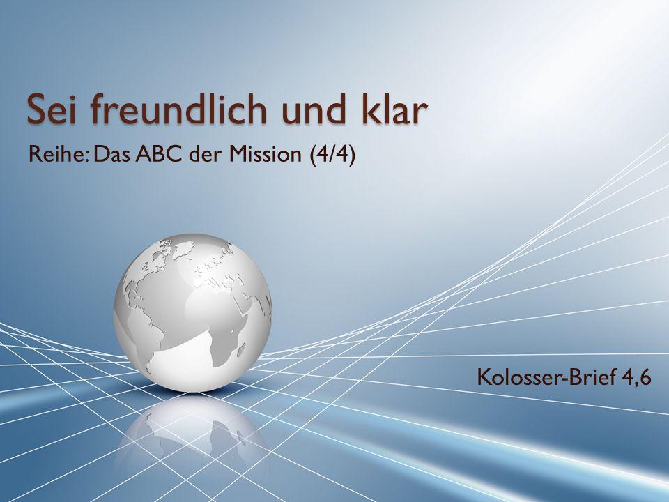 Sei freundlich und klar Reihe: Das ABC der Mission (4/4) Kolosser-Brief 4,6
