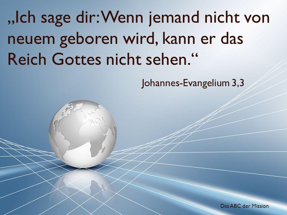 Ich sage dir: Wenn jemand nicht von neuem geboren wird, kann er das Reich Gottes nicht sehen. Johannes-Evangelium 3,3 Das ABC der Mission