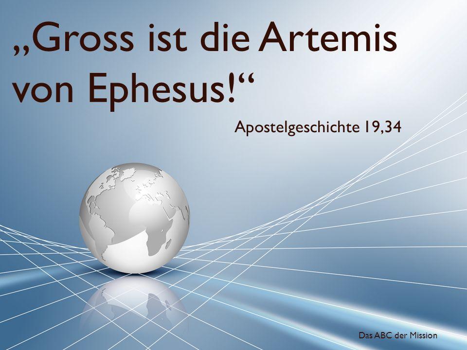 Gross ist die Artemis von Ephesus! Apostelgeschichte 19,34 Das ABC der Mission