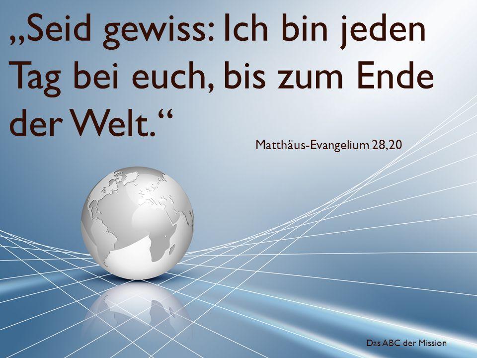 Seid gewiss: Ich bin jeden Tag bei euch, bis zum Ende der Welt. Matthäus-Evangelium 28,20 Das ABC der Mission