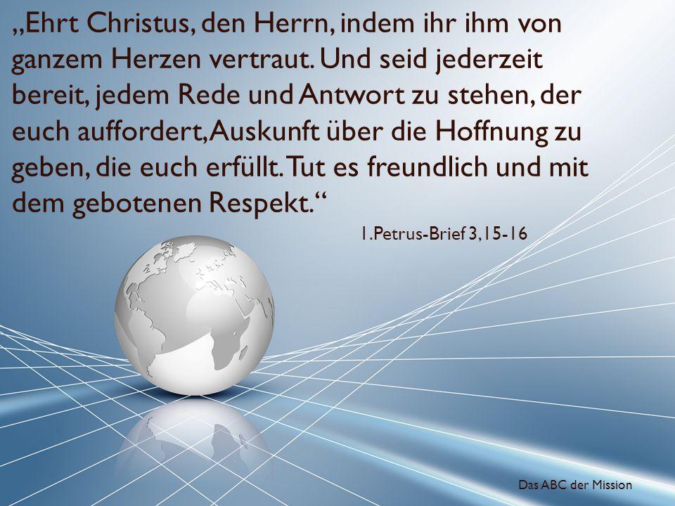 Ehrt Christus, den Herrn, indem ihr ihm von ganzem Herzen vertraut. Und seid jederzeit bereit, jedem Rede und Antwort zu stehen, der euch auffordert,