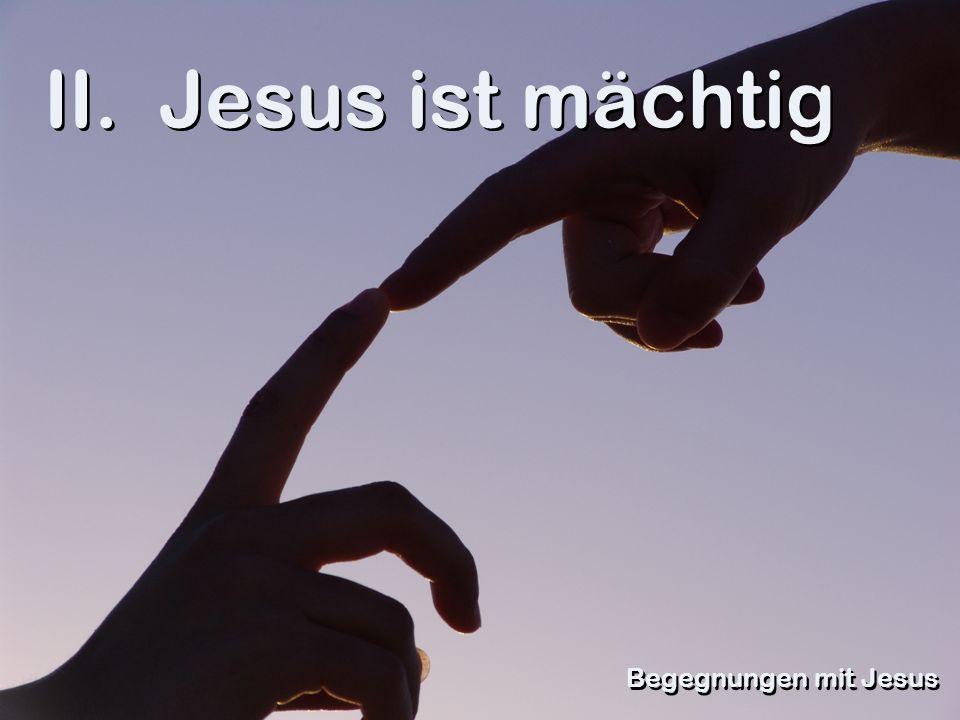 II. Jesus ist mächtig Begegnungen mit Jesus